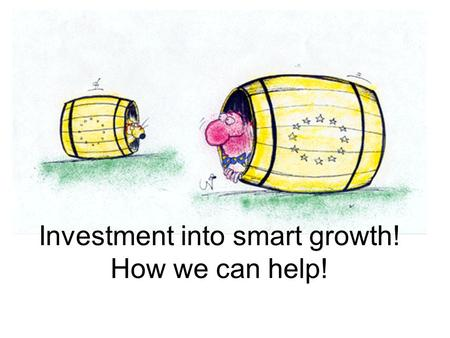 "Investment into smart growth! How we can help!. ""…the EU and its Member States should adopt a strategic and integrated approach to innovation whereby."