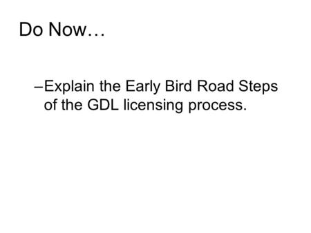 Do Now… –Explain the Early Bird Road Steps of the GDL licensing process.