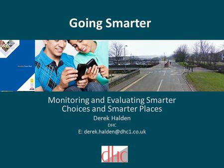 Going Smarter Monitoring and Evaluating Smarter Choices and Smarter Places Derek Halden DHC E: