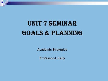 Unit 7 Seminar Goals & Planning Academic Strategies Professor J. Kelly.
