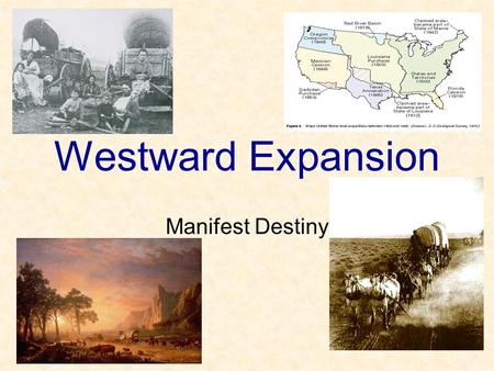 Westward Expansion Manifest Destiny Manifest Destiny …was the idea that expansion was for the good of the country and was the right of the country.