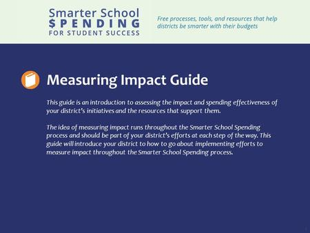 1 Measuring Impact Guide This guide is an introduction to assessing the impact and spending effectiveness of your district's initiatives and the resources.