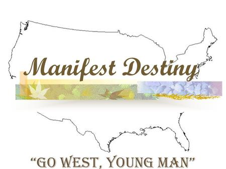 "Manifest Destiny ""Go West, Young Man"". Settling the Frontier 1840s Belief that westward movement was predestined by God."