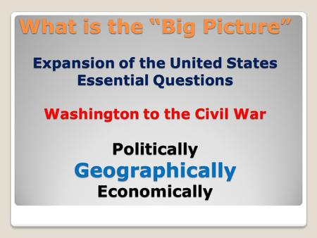 "What is the ""Big Picture"" Expansion of the United States Essential Questions Washington to the Civil War Politically Geographically Economically."