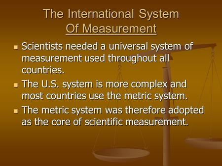 The International System Of Measurement Scientists needed a universal system of measurement used throughout all countries. Scientists needed a universal.