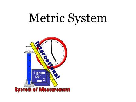 Metric System. Scientists need a common system of measurement: The metric system. AKA: International system of Units (SI system) The metric system is.