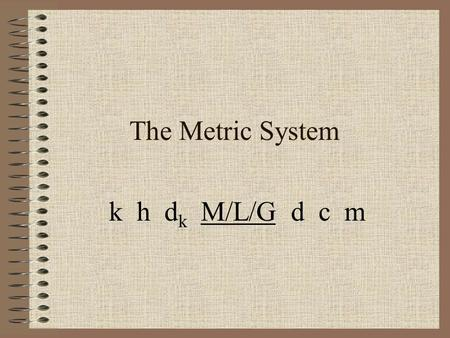 The Metric System k h d k M/L/G d c m. What is measurement? Measurement ~ The comparison of a standard unit to an object or substance.