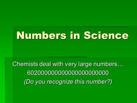 Numbers in Science Chemists deal with very large numbers… 602000000000000000000000 (Do you recognize this number?)