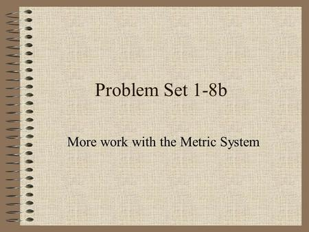 Problem Set 1-8b More work with the Metric System.