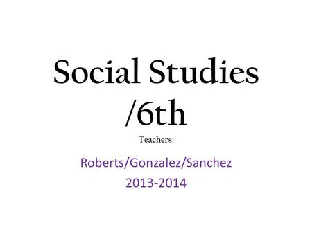Social Studies /6th Teachers: Roberts/Gonzalez/Sanchez 2013-2014.