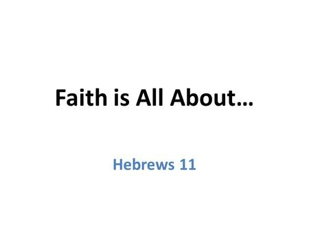 Faith is All About… Hebrews 11. Faith is All About… Hebrews 11 Trusting in the unseen 1 Noah (flood) 7 Moses' parents (hand of God) 23 Abraham (land)