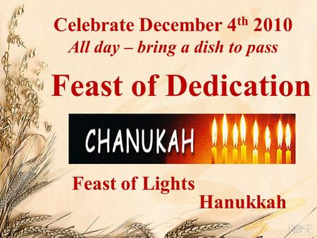 Feast of Dedication Hanukkah Feast of Lights Celebrate December 4 th 2010 All day – bring a dish to pass.