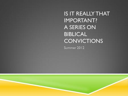 IS IT REALLY THAT IMPORTANT? A SERIES ON BIBLICAL CONVICTIONS Summer 2012.