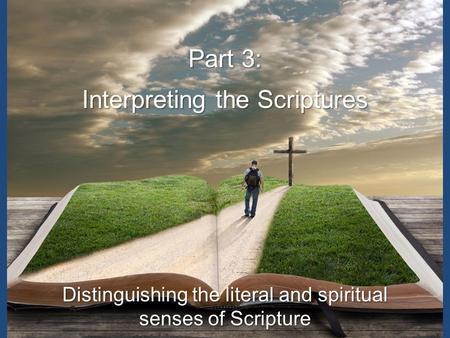 Part 3: Interpreting the Scriptures Distinguishing the literal and spiritual senses of Scripture.