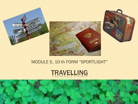 "MODULE 5, 10-th FORM ""SPORTLIGHT"". 1. What makes people travel? 2. What types of holiday can we choose nowadays? 3. What forms of transport are available."