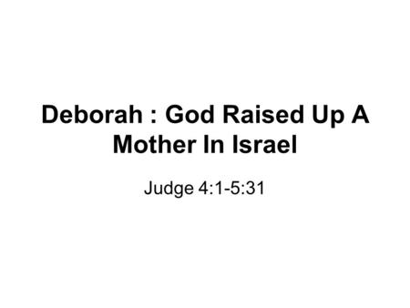 Deborah : God Raised Up A Mother In Israel Judge 4:1-5:31.