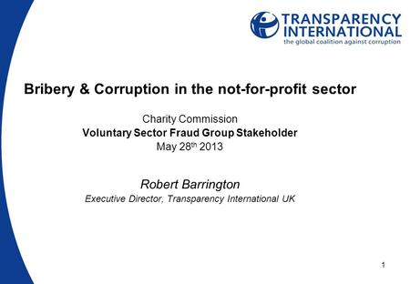 1 Bribery & Corruption in the not-for-profit sector Charity Commission Voluntary Sector Fraud Group Stakeholder May 28 th 2013 Robert Barrington Executive.