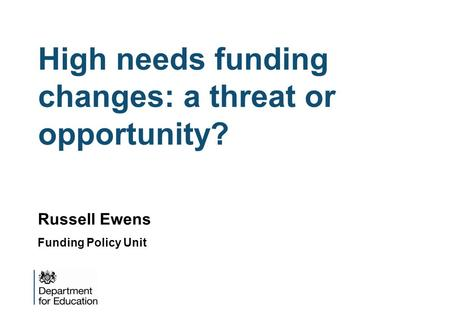 High needs funding changes: a threat or opportunity? Russell Ewens Funding Policy Unit.