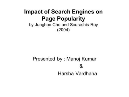 Presented by : Manoj Kumar & Harsha Vardhana Impact of Search Engines on Page Popularity by Junghoo Cho and Sourashis Roy (2004)