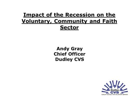 Impact of the Recession on the Voluntary, Community and Faith Sector Andy Gray Chief Officer Dudley CVS.