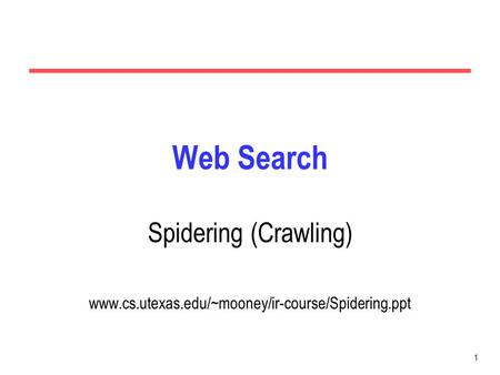 1 Web Search Spidering (Crawling) www.cs.utexas.edu/~mooney/ir-course/Spidering.ppt.