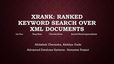 XRANK: RANKED KEYWORD SEARCH OVER XML DOCUMENTS Lin Guo Feng Shao Chavdar Botev Jayavel Shanmugasundaram Abhishek Chennaka, Alekhya Gade Advanced Database.