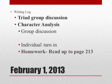 February 1, 2013 Writing Log Triad group discussion Character Analysis Group discussion Individual turn in Homework- Read up to page 213.