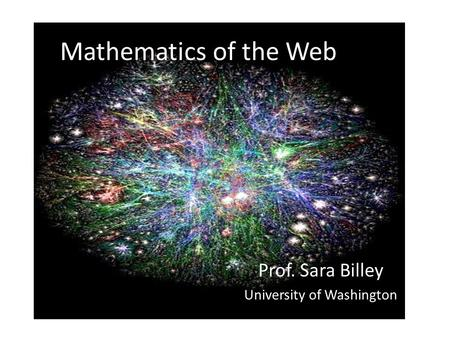 Mathematics of the Web Prof. Sara Billey University of Washington.