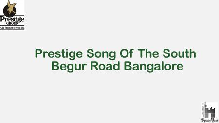 Prestige Song Of The South Begur Road Bangalore. About Prestige Song of the South  Prestige Song of the South is a unique creation of prestige group,