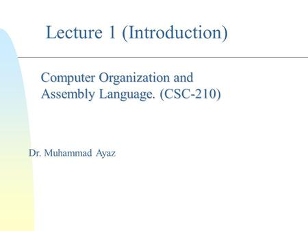 Lecture 1 (Introduction) Dr. Muhammad Ayaz Computer Organization and Assembly Language. (CSC-210)