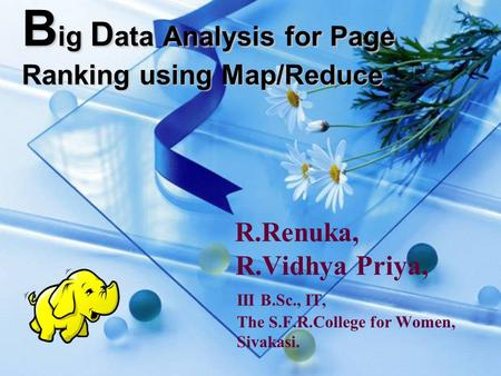 B ig D ata Analysis for Page Ranking using Map/Reduce R.Renuka, R.Vidhya Priya, III B.Sc., IT, The S.F.R.College for Women, Sivakasi.