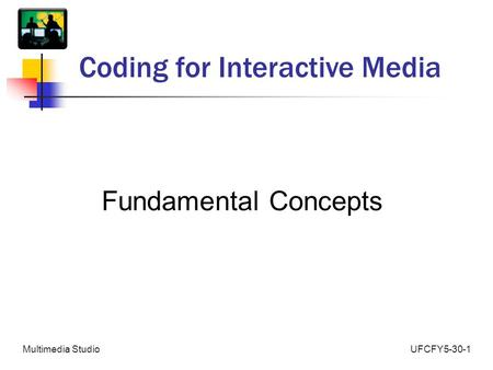 UFCFY5-30-1Multimedia Studio Coding for Interactive Media Fundamental Concepts.