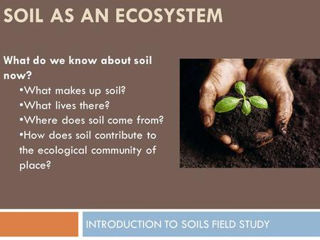 SOIL AS AN ECOSYSTEM INTRODUCTION TO SOILS FIELD STUDY What do we know about soil now? What makes up soil? What lives there? Where does soil come from?