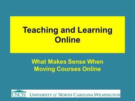 Teaching and Learning Online What Makes Sense When Moving Courses Online.