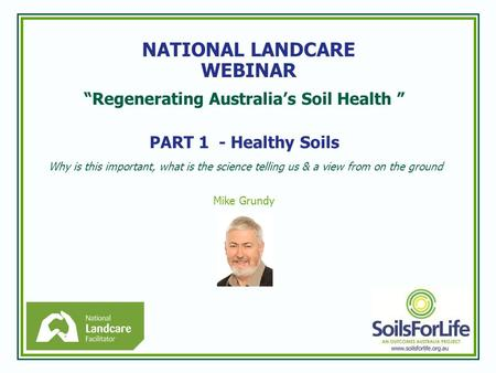 """Regenerating Australia's Soil Health "" PART 1 - Healthy Soils Why is this important, what is the science telling us & a view from on the ground Mike Grundy."