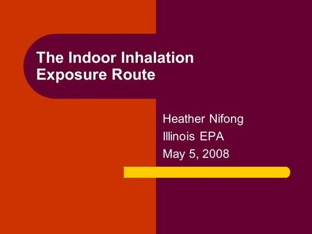The Indoor Inhalation Exposure Route Heather Nifong Illinois EPA May 5, 2008.