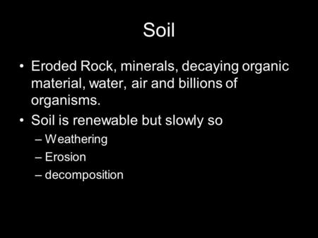 Soil Eroded Rock, minerals, decaying organic material, water, air and billions of organisms. Soil is renewable but slowly so –Weathering –Erosion –decomposition.