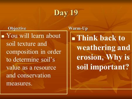 Day 19 Objective You will learn about soil texture and composition in order to determine soil's value as a resource and conservation measures. Warm-Up.