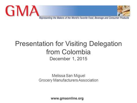Www.gmaonline.org Presentation for Visiting Delegation from Colombia December 1, 2015 Melissa San Miguel Grocery Manufacturers Association.