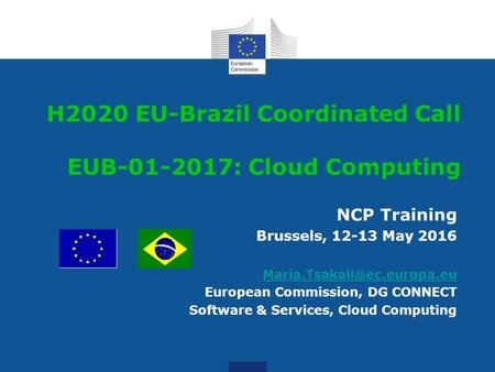 NCP Training Brussels, 12-13 May 2016 European Commission, DG CONNECT Software & Services, Cloud Computing H2020 EU-Brazil Coordinated.