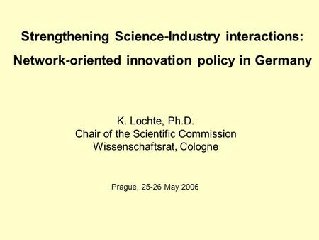 Strengthening Science-Industry interactions: Network-oriented innovation policy in Germany K. Lochte, Ph.D. Chair of the Scientific Commission Wissenschaftsrat,