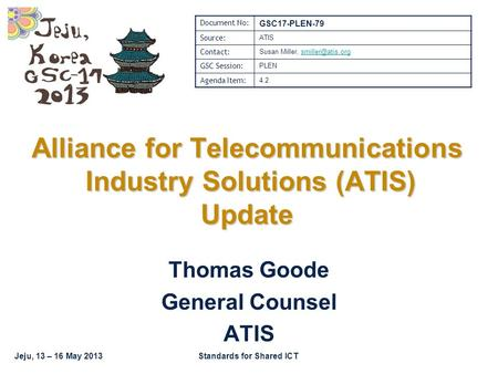Jeju, 13 – 16 May 2013Standards for Shared ICT Thomas Goode General Counsel ATIS Alliance for Telecommunications Industry Solutions (ATIS) Update Document.