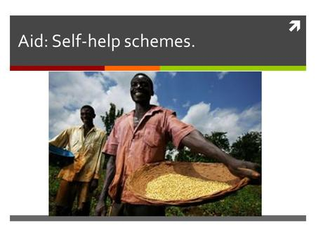  Aid: Self-help schemes.. Aims of this lesson.  To learn what we mean by self-help schemes.  To find out why self-help schemes can benefit developing.