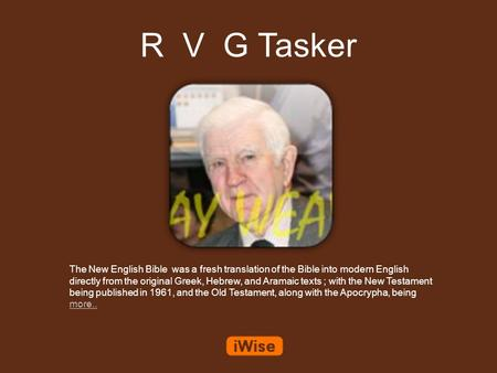 R V G Tasker The New English Bible was a fresh translation of the Bible into modern English directly from the original Greek, Hebrew, and Aramaic texts.