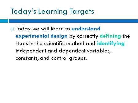 Today's Learning Targets  Today we will learn to understand experimental design by correctly defining the steps in the scientific method and identifying.