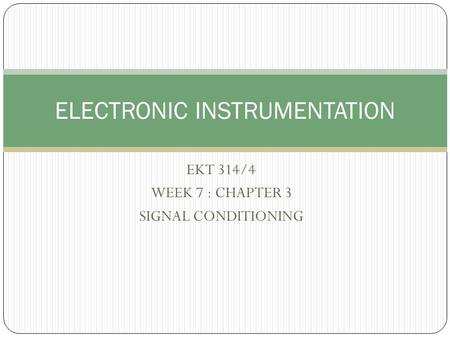 EKT 314/4 WEEK 7 : CHAPTER 3 SIGNAL CONDITIONING ELECTRONIC INSTRUMENTATION.
