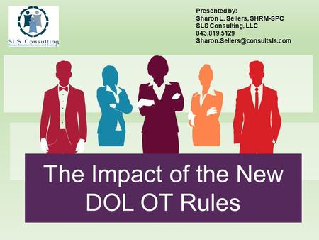 The Impact of the New DOL OT Rules Presented by: Sharon L. Sellers, SHRM-SPC SLS Consulting, LLC 843.819.5129
