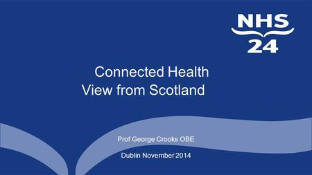 Connected Health View from Scotland Prof George Crooks OBE Dublin November 2014.