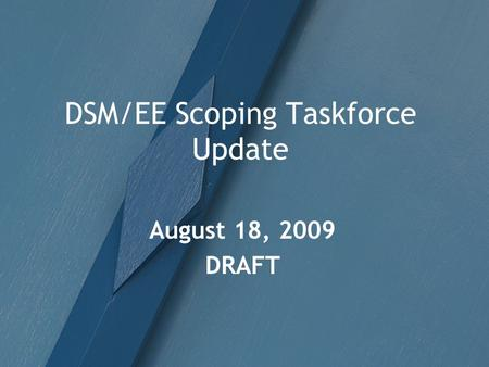 DSM/EE Scoping Taskforce Update August 18, 2009 DRAFT.