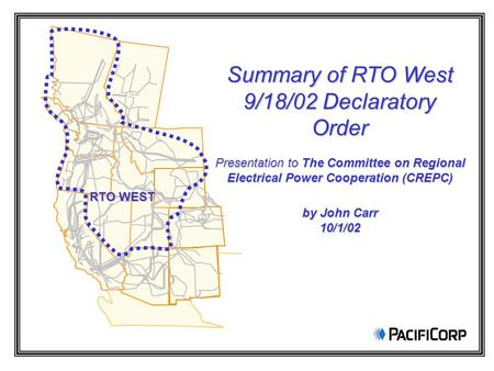 RTO WEST Summary of RTO West 9/18/02 Declaratory Order Presentation to The Committee on Regional Electrical Power Cooperation (CREPC) by John Carr 10/1/02.